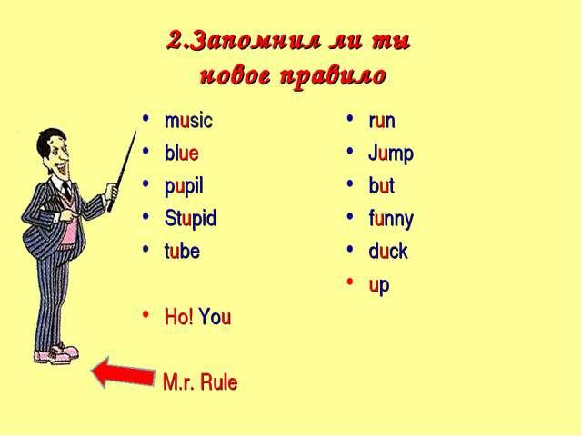 2.Запомнил ли ты новое правило music blue pupil Stupid tube Но! You M.r. Rule...