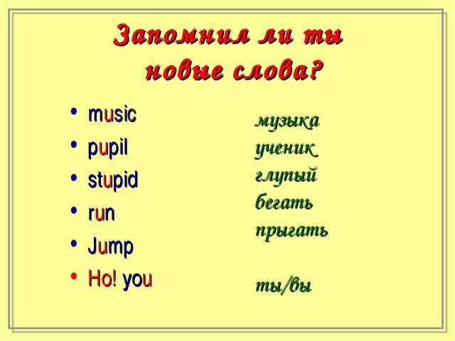 Запомнил ли ты новые слова? music pupil stupid run Jump Но! you музыка ученик...