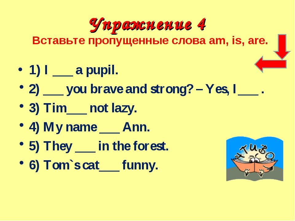 Упражнение 4 Вставьте пропущенные слова am, is, are. 1) I ___ a pupil. 2) ___...