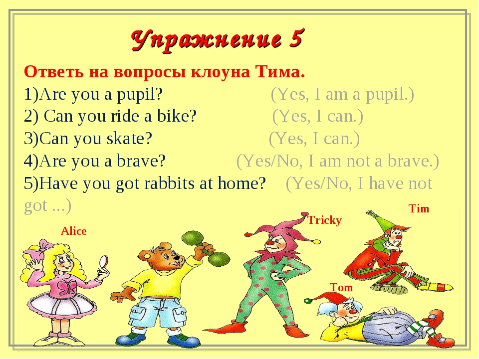 Ответь на вопросы клоуна Тима. Are you a pupil? (Yes, I am a pupil.) Can you...
