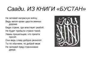 Саади. ИЗ КНИГИ «БУСТАН» Не затевай напрасную войну, Ведь капля крови царств