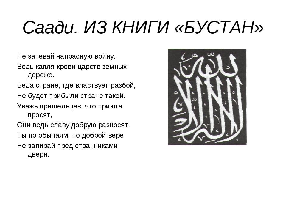 Саади. ИЗ КНИГИ «БУСТАН» Не затевай напрасную войну, Ведь капля крови царств...