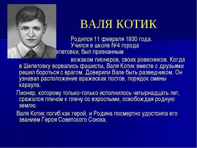 ВАЛЯ КОТИК Родился 11 февраля 1930 года. Учился в школе №4 города...