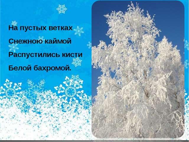 На пустых ветках Снежною каймой Распустились кисти Белой бахромой.