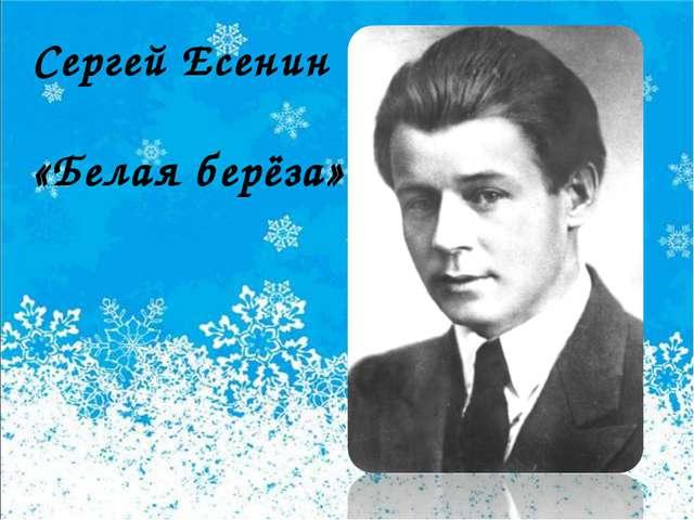 Сергей Есенин «Белая берёза»