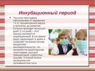 Инкубационный период При всех простудных заболеваниях от заражения, т.е от пр
