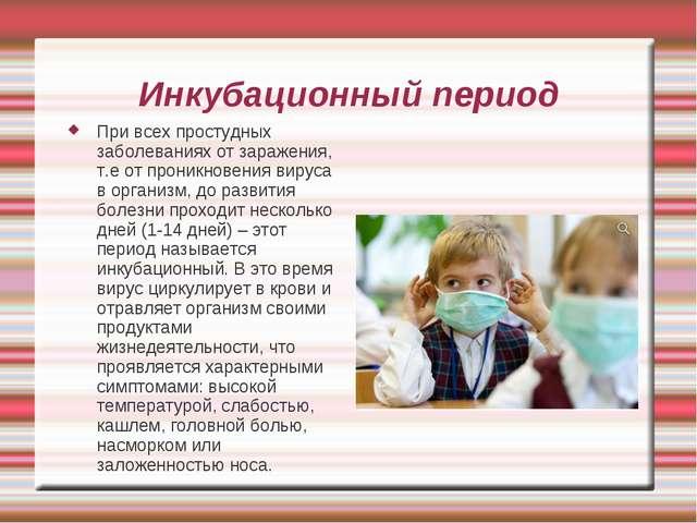 Инкубационный период При всех простудных заболеваниях от заражения, т.е от пр...