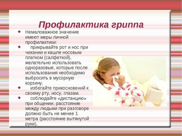 Профилактика гриппа Немаловажное значение имеют меры личной профилактики: при...