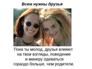 Всем нужны друзья Пока ты молод, друзья влияют на твои взгляды, поведение и м