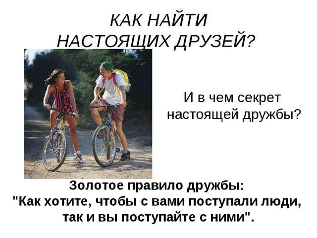 КАК НАЙТИ НАСТОЯЩИХ ДРУЗЕЙ? И в чем секрет настоящей дружбы? Золотое правило...