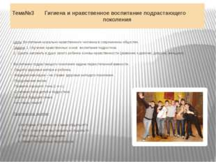 Тема№3 Гигиена и нравственное воспитание подрастающего поколения Цель: Воспит