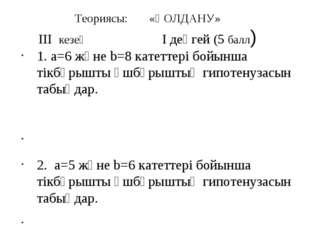 Теориясы: «ҚОЛДАНУ» III кезең I деңгей (5 балл) 1. a=6 және b=8 катеттері бой