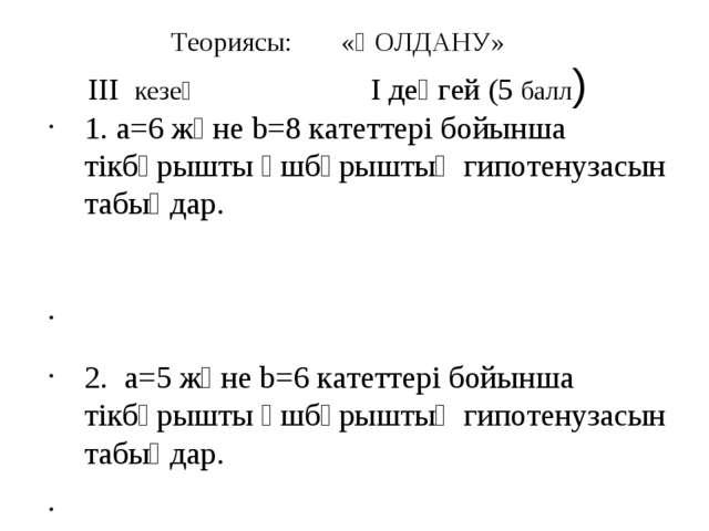 Теориясы: «ҚОЛДАНУ» III кезең I деңгей (5 балл) 1. a=6 және b=8 катеттері бой...