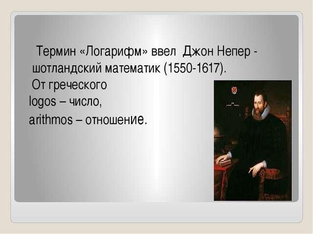 Термин «Логарифм» ввел Джон Непер - шотландский математик (1550-1617). От г...