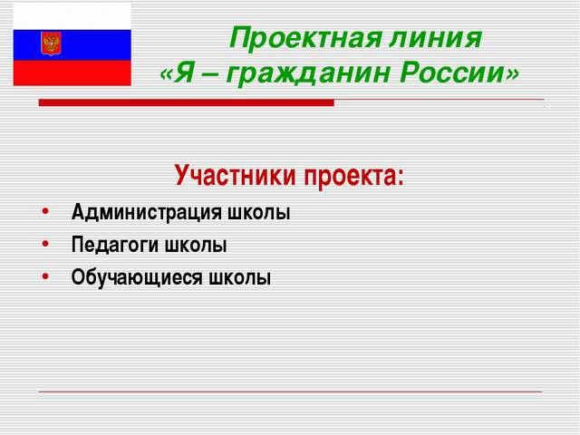 Проектная линия «Я – гражданин России» Участники проекта: Администрация школ...