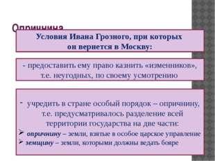 Опричнина Условия Ивана Грозного, при которых он вернется в Москву: учредить