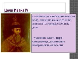 Цели Ивана IV - ликвидация самостоятельности бояр, лишение их какого-либо вли