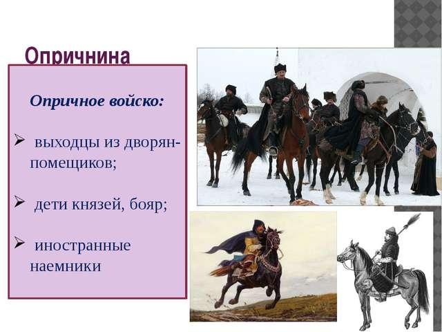 Опричнина Опричное войско: выходцы из дворян-помещиков; дети князей, бояр; ин...