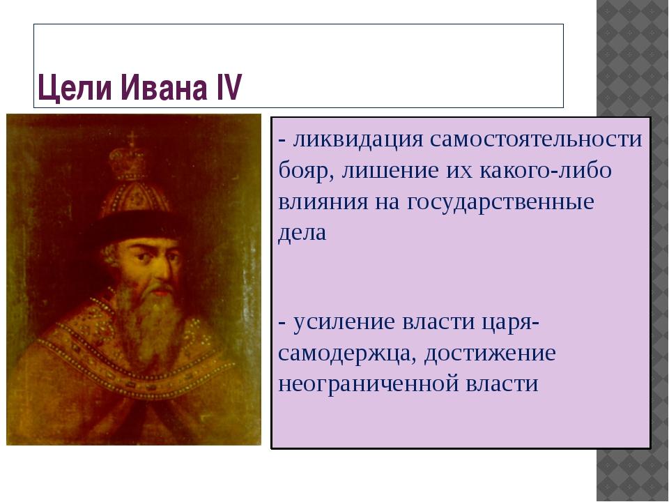 Цели Ивана IV - ликвидация самостоятельности бояр, лишение их какого-либо вли...