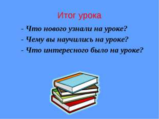 - Что нового узнали на уроке? - Чему вы научились на уроке? - Что интересного