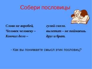 Собери пословицы Слово не воробей, Человек человеку – Кончил дело – гуляй см