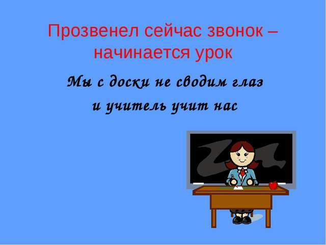 Прозвенел сейчас звонок – начинается урок Мы с доски не сводим глаз и учитель...