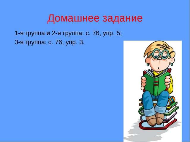 Домашнее задание 1-я группа и 2-я группа: с. 76, упр. 5; 3-я группа: с. 76, у...