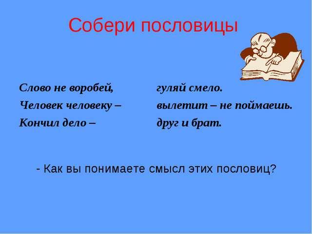 Собери пословицы Слово не воробей, Человек человеку – Кончил дело – гуляй см...