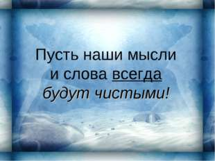 Пусть наши мысли и слова всегда будут чистыми!