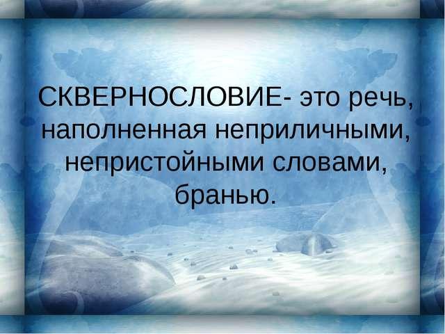 СКВЕРНОCЛОВИЕ- это речь, наполненная неприличными, непристойными словами, бра...