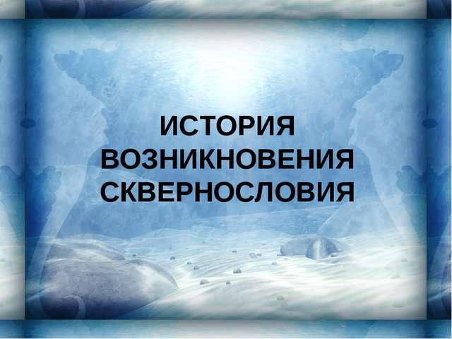 ИСТОРИЯ ВОЗНИКНОВЕНИЯ СКВЕРНОСЛОВИЯ
