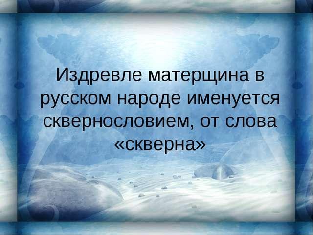 Издревле матерщина в русском народе именуется сквернословием, от слова «сквер...