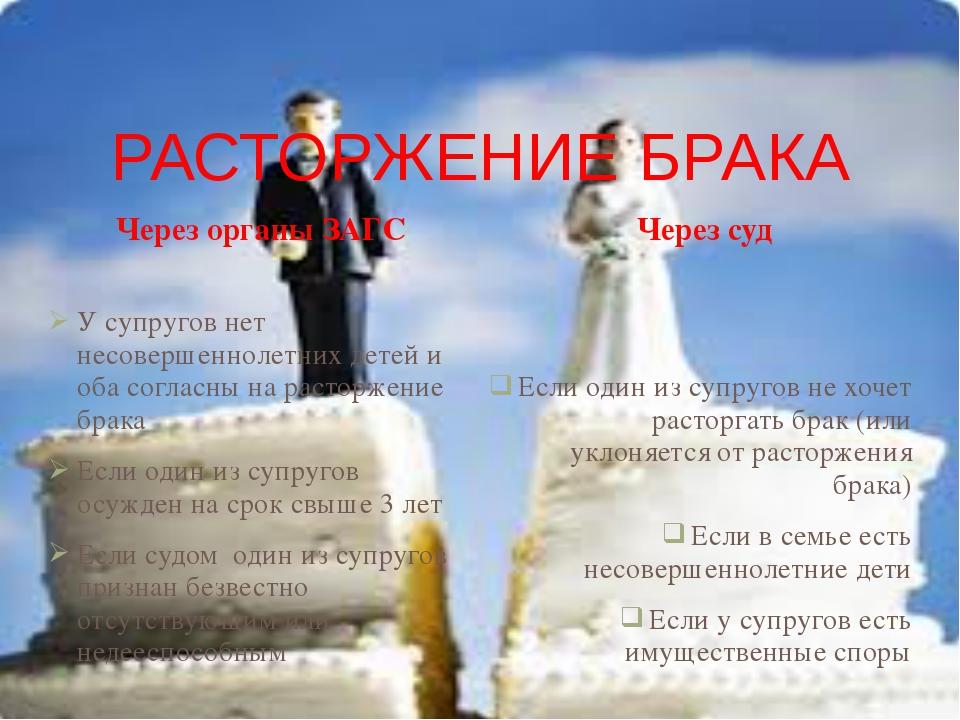 РАСТОРЖЕНИЕ БРАКА Через органы ЗАГС Через суд У супругов нет несовершеннолетн...