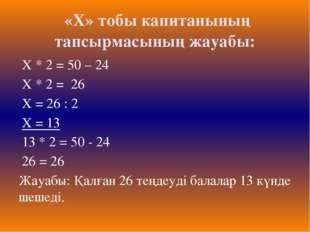 «Х» тобы капитанының тапсырмасының жауабы: Х * 2 = 50 – 24 Х * 2 = 26 Х = 26