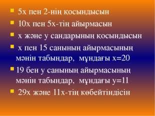 5х пен 2-нің қосындысын 10х пен 5х-тің айырмасын х және у сандарының қосынды