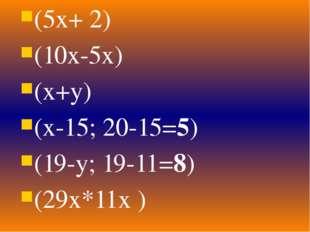 (5х+ 2) (10х-5х) (х+у) (х-15; 20-15=5) (19-у; 19-11=8) (29х*11х )