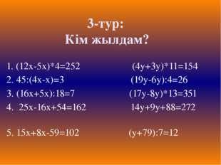 3-тур: Кім жылдам? 1. (12х-5х)*4=252 (4у+3у)*11=154 2. 45:(4х-х)=3 (19у-6у):4