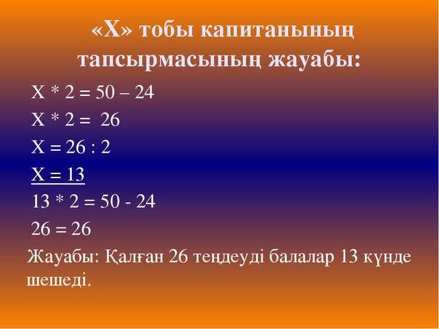 «Х» тобы капитанының тапсырмасының жауабы: Х * 2 = 50 – 24 Х * 2 = 26 Х = 26...