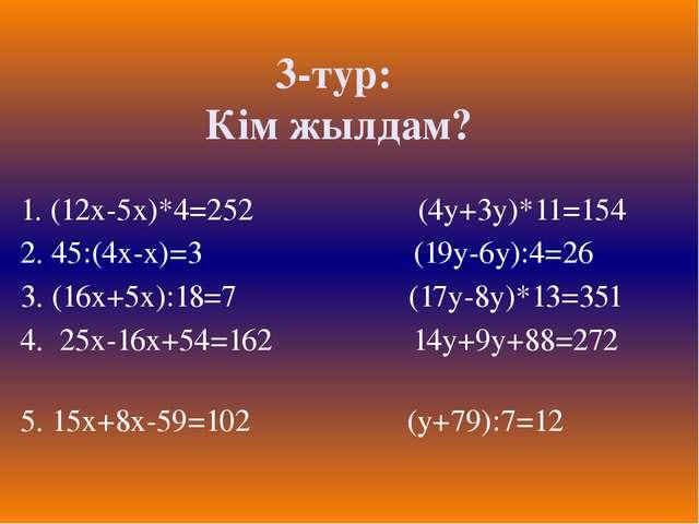 3-тур: Кім жылдам? 1. (12х-5х)*4=252 (4у+3у)*11=154 2. 45:(4х-х)=3 (19у-6у):4...