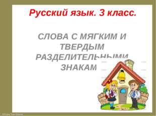 Русский язык. 3 класс. СЛОВА С МЯГКИМ И ТВЕРДЫМ РАЗДЕЛИТЕЛЬНЫМИ ЗНАКАМИ © Фок