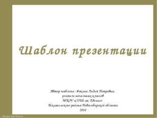 Шаблон презентации Автор шаблона : Фокина Лидия Петровна, учитель начальных к