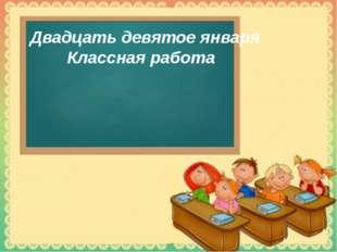 Двадцать девятое января Классная работа © Фокина Лидия Петровна