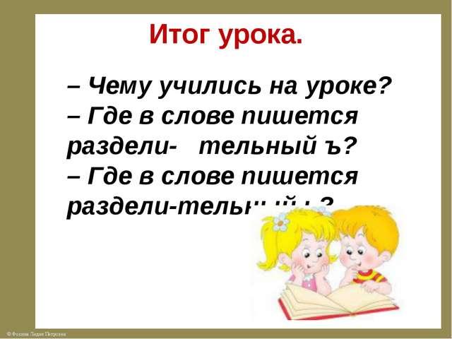 Итог урока. – Чему учились на уроке? – Где в слове пишется раздели- тельный ъ...