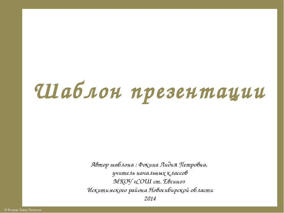 Шаблон презентации Автор шаблона : Фокина Лидия Петровна, учитель начальных к...