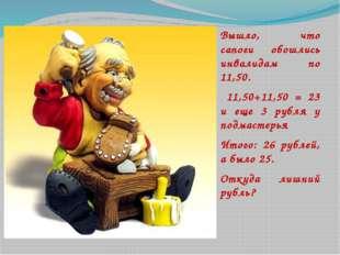 Вышло, что сапоги обошлись инвалидам по 11,50. 11,50+11,50 = 23 и еще 3 рубл