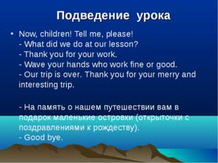 Подведение урока Now, children! Tell me, please! - What did we do at our les