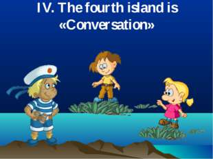 IV. The fourth island is «Conversation»