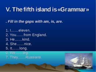 V. The fifth island is «Grammar»   . Fill in the gaps with am, is, are. 1. I…