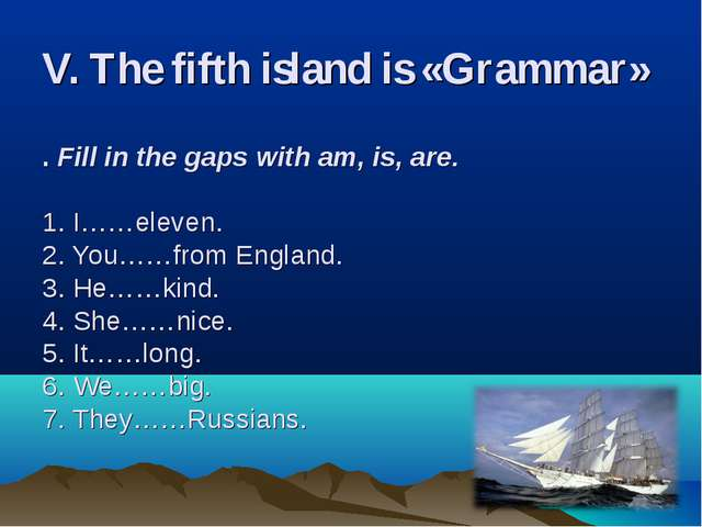 V. The fifth island is «Grammar»   . Fill in the gaps with am, is, are. 1. I…...