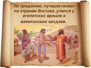 По преданию, путешествовал по странам Востока, учился у египетских жрецов и в